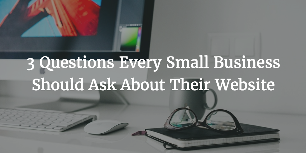 3 Questions Every Small Business Should Ask About Their Website