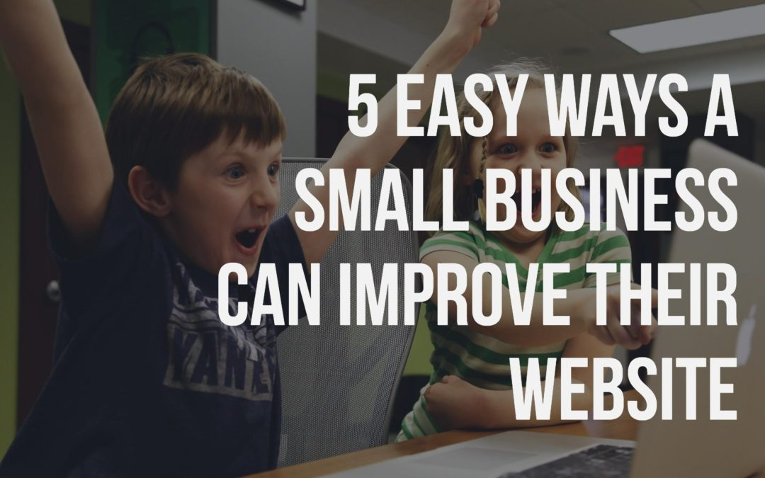 5 Easy Ways a Small Business Can Improve Their Website